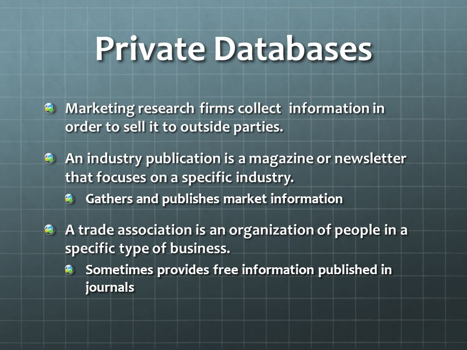 Private Databases Marketing research firms collect information in order to sell it to outside parties. An industry publication is a magazine or newsle