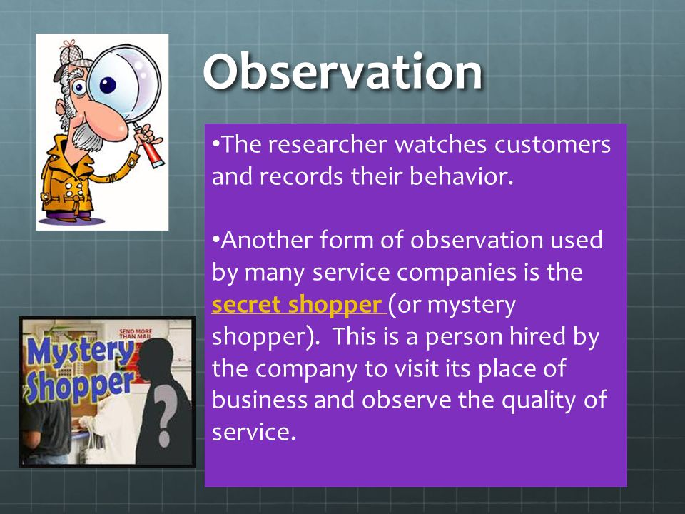 Observation The researcher watches customers and records their behavior. Another form of observation used by many service companies is the secret shop