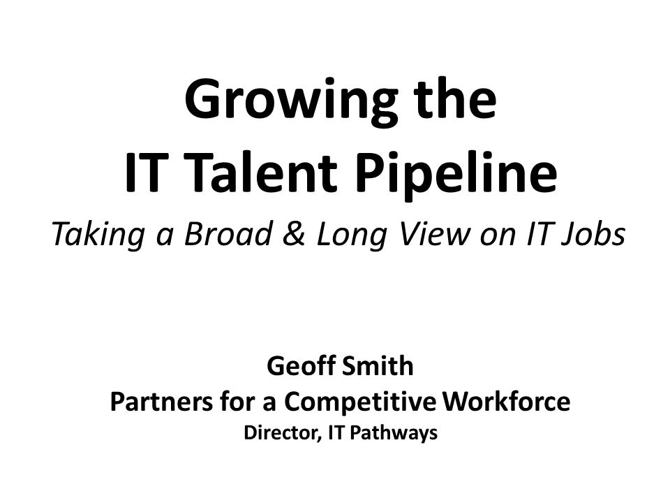 Growing the IT Talent Pipeline Taking a Broad & Long View on IT Jobs Geoff Smith Partners for a Competitive Workforce Director, IT Pathways