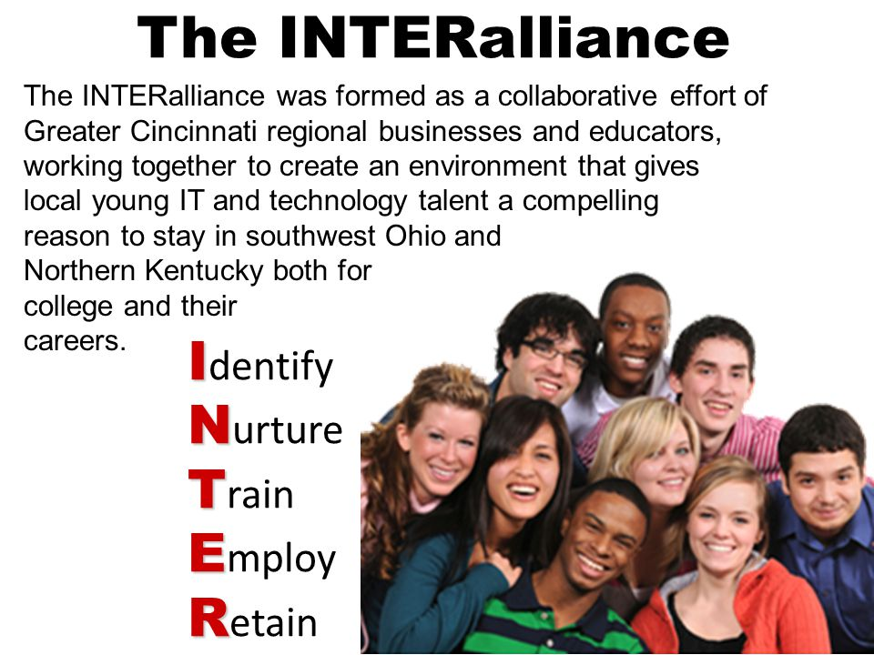 The INTERalliance was formed as a collaborative effort of Greater Cincinnati regional businesses and educators, working together to create an environment that gives local young IT and technology talent a compelling reason to stay in southwest Ohio and Northern Kentucky both for college and their careers.