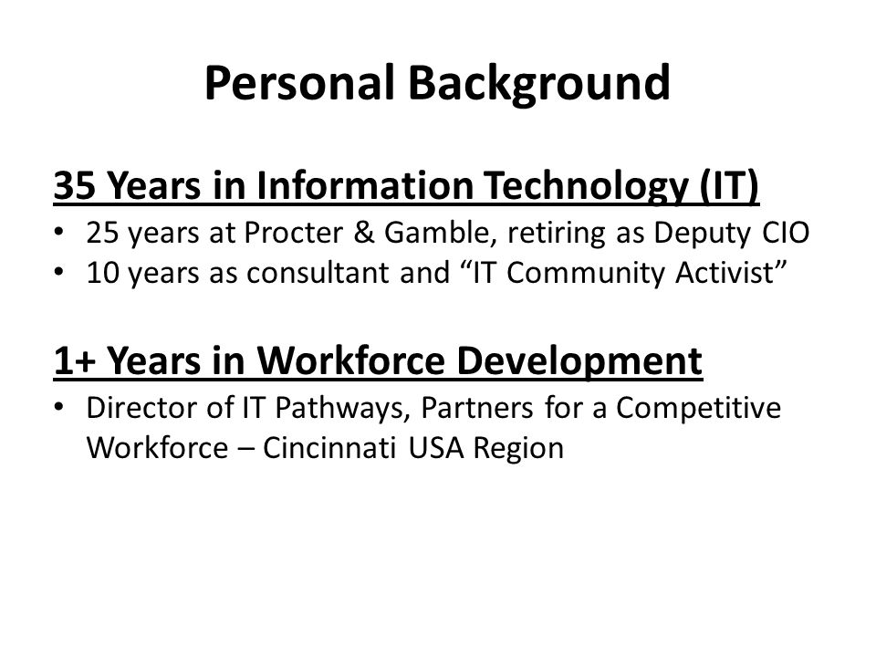 Personal Background 35 Years in Information Technology (IT) 25 years at Procter & Gamble, retiring as Deputy CIO 10 years as consultant and IT Community Activist 1+ Years in Workforce Development Director of IT Pathways, Partners for a Competitive Workforce – Cincinnati USA Region