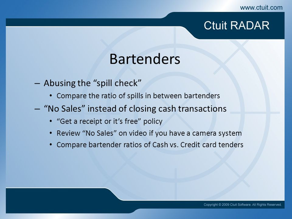 – Abusing the spill check Compare the ratio of spills in between bartenders – No Sales instead of closing cash transactions Get a receipt or it's free policy Review No Sales on video if you have a camera system Compare bartender ratios of Cash vs.