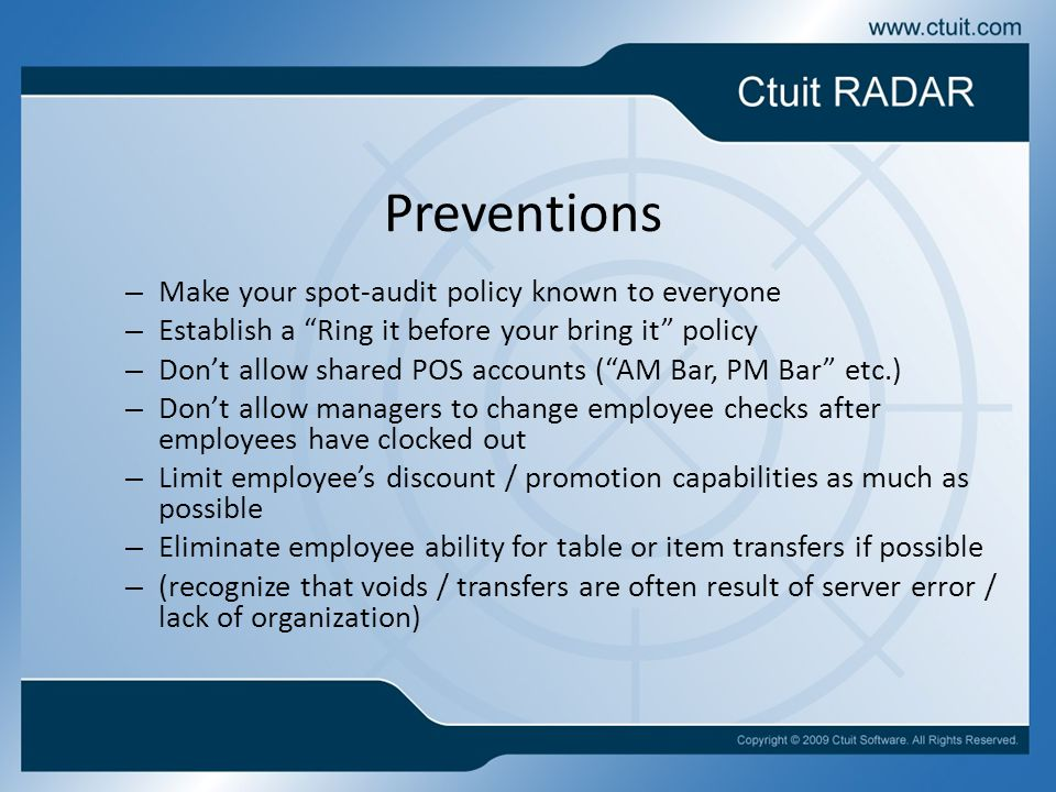 Preventions – Make your spot-audit policy known to everyone – Establish a Ring it before your bring it policy – Don't allow shared POS accounts ( AM Bar, PM Bar etc.) – Don't allow managers to change employee checks after employees have clocked out – Limit employee's discount / promotion capabilities as much as possible – Eliminate employee ability for table or item transfers if possible – (recognize that voids / transfers are often result of server error / lack of organization)