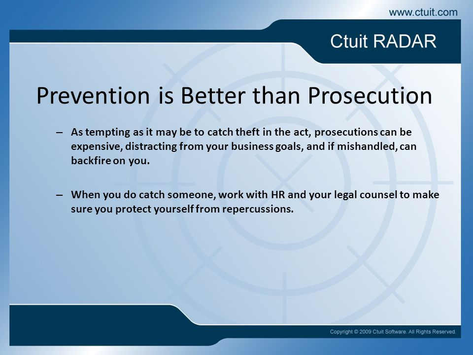 Prevention is Better than Prosecution – As tempting as it may be to catch theft in the act, prosecutions can be expensive, distracting from your business goals, and if mishandled, can backfire on you.