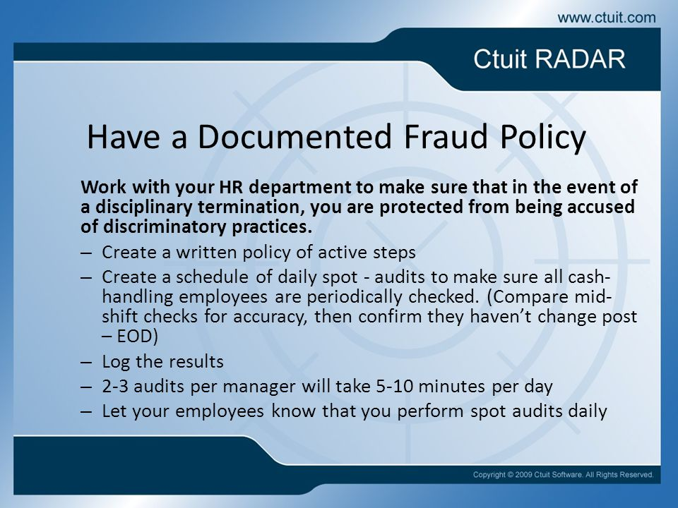 Have a Documented Fraud Policy Work with your HR department to make sure that in the event of a disciplinary termination, you are protected from being accused of discriminatory practices.