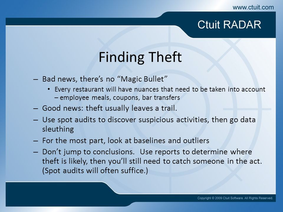 Finding Theft – Bad news, there's no Magic Bullet Every restaurant will have nuances that need to be taken into account – employee meals, coupons, bar transfers – Good news: theft usually leaves a trail.