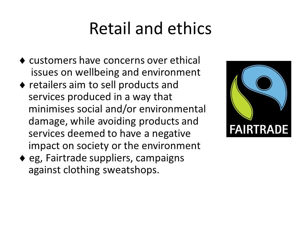 Retail and ethics  customers have concerns over ethical issues on wellbeing and environment  retailers aim to sell products and services produced in