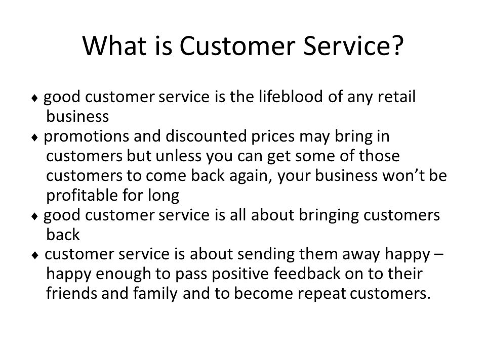 What is Customer Service?  good customer service is the lifeblood of any retail business  promotions and discounted prices may bring in customers bu