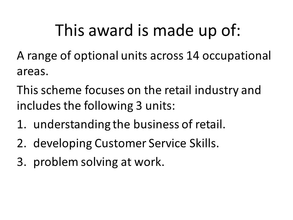 This award is made up of: A range of optional units across 14 occupational areas. This scheme focuses on the retail industry and includes the followin