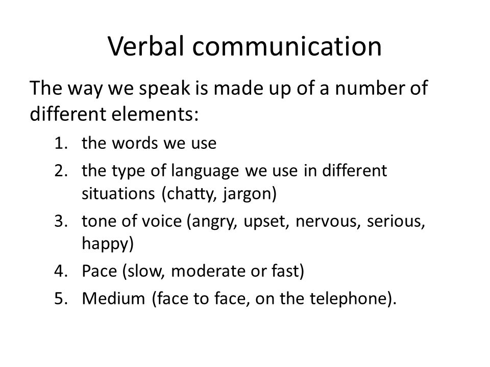 Verbal communication The way we speak is made up of a number of different elements: 1.the words we use 2.the type of language we use in different situ