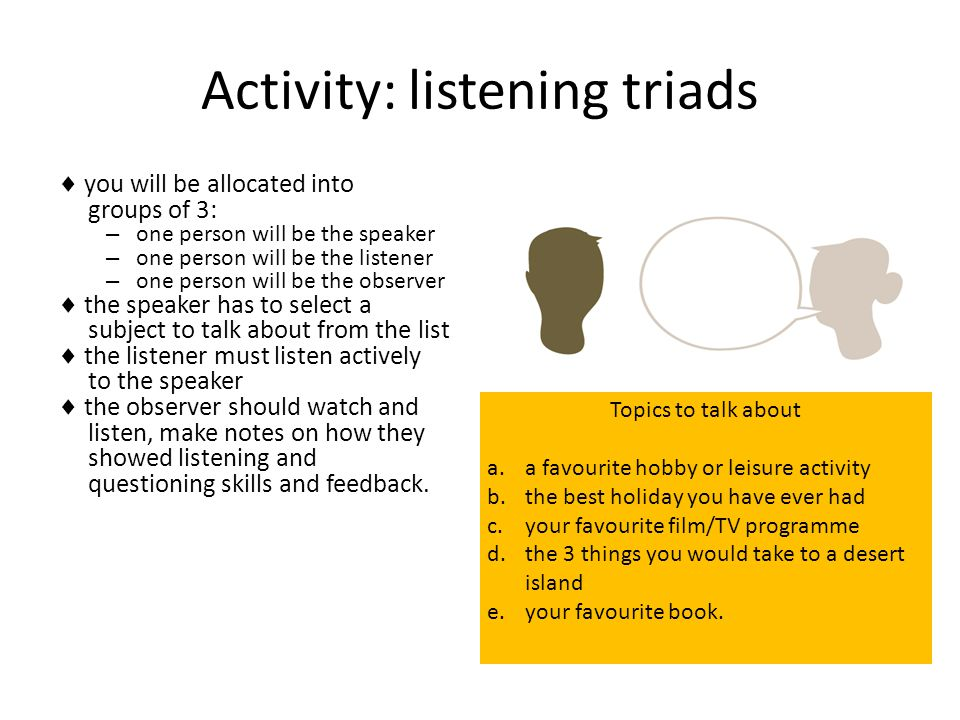 Activity: listening triads  you will be allocated into groups of 3: – one person will be the speaker – one person will be the listener – one person w