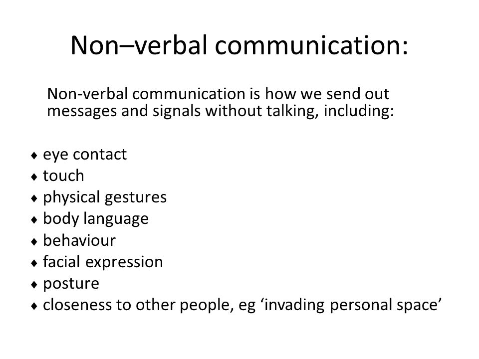 Non–verbal communication: Non-verbal communication is how we send out messages and signals without talking, including:  eye contact  touch  physica