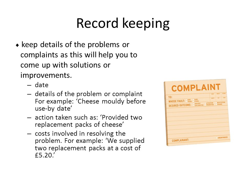 Record keeping  keep details of the problems or complaints as this will help you to come up with solutions or improvements. – date – details of the p