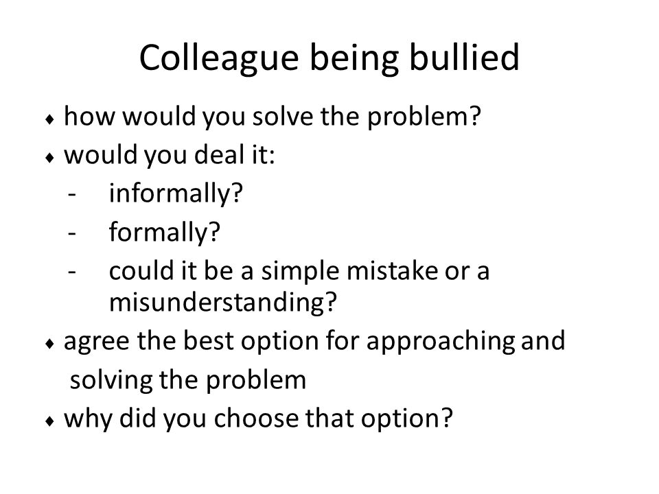 Colleague being bullied  how would you solve the problem?  would you deal it: -informally? -formally? -could it be a simple mistake or a misundersta
