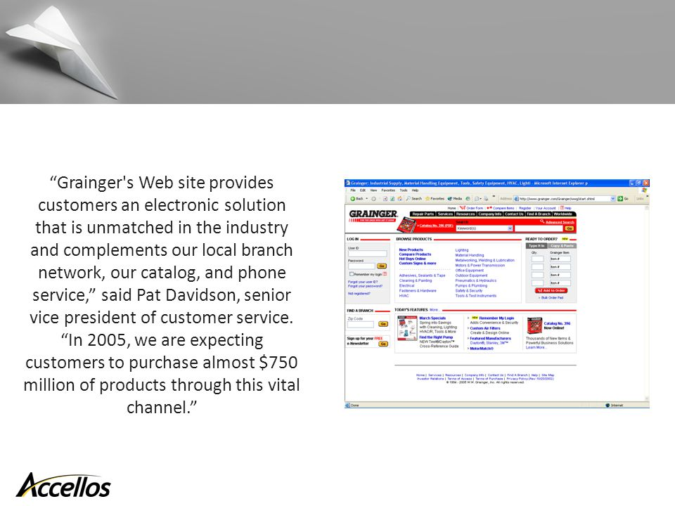 Grainger s Web site provides customers an electronic solution that is unmatched in the industry and complements our local branch network, our catalog, and phone service, said Pat Davidson, senior vice president of customer service.