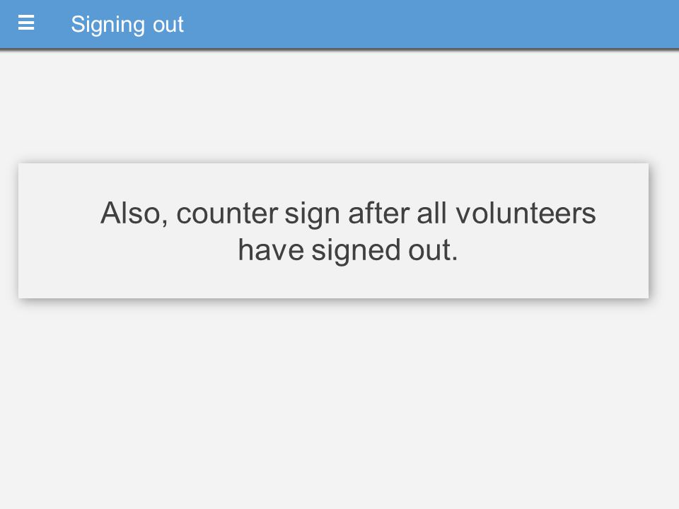 Also, counter sign after all volunteers have signed out. MM Signing out