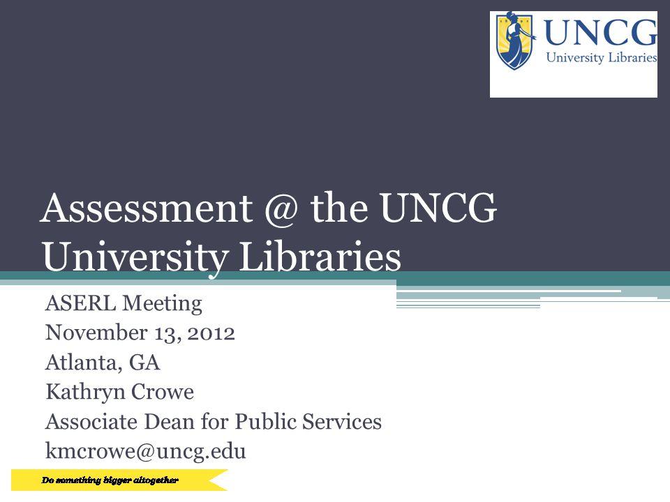 Assessment @ the UNCG University Libraries ASERL Meeting November 13, 2012 Atlanta, GA Kathryn Crowe Associate Dean for Public Services kmcrowe@uncg.edu