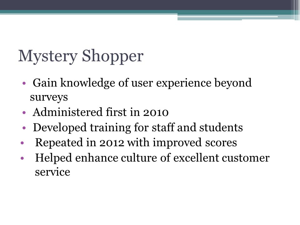 Mystery Shopper Gain knowledge of user experience beyond surveys Administered first in 2010 Developed training for staff and students Repeated in 2012 with improved scores Helped enhance culture of excellent customer service