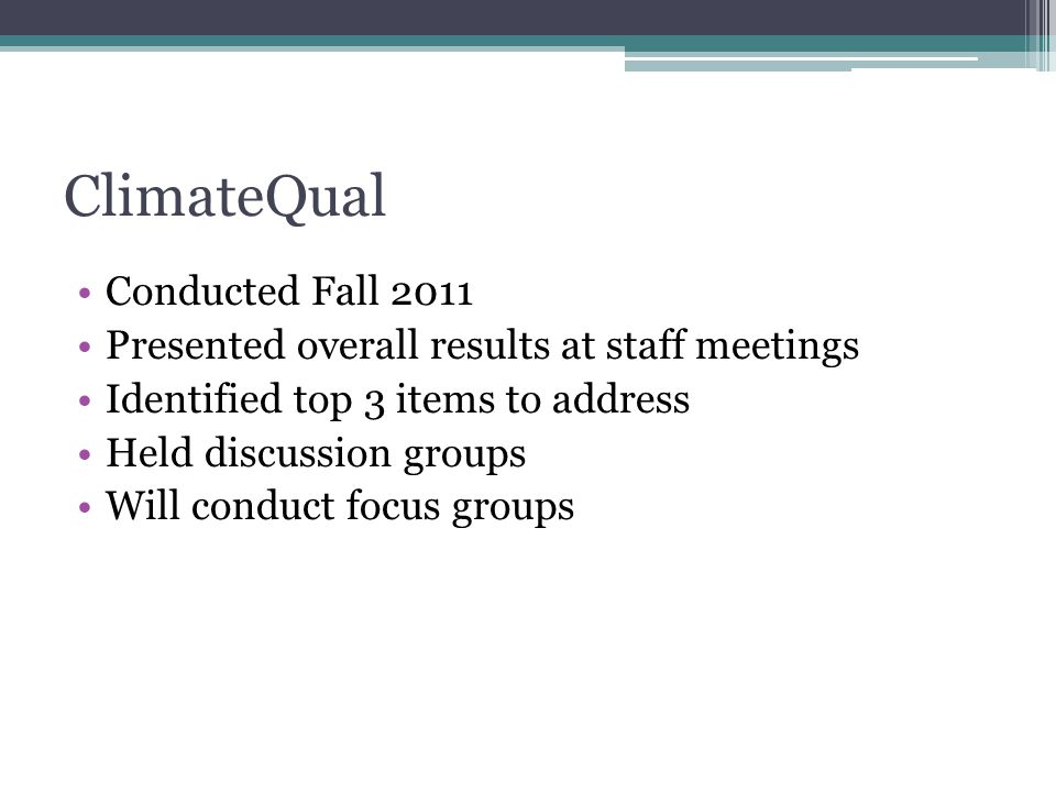ClimateQual Conducted Fall 2011 Presented overall results at staff meetings Identified top 3 items to address Held discussion groups Will conduct focus groups
