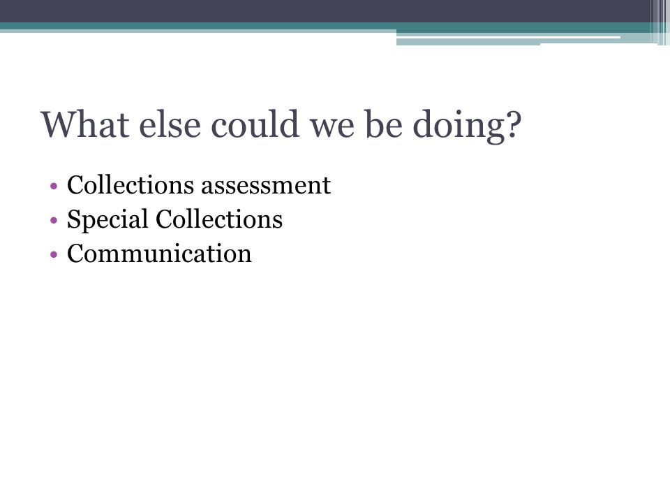 What else could we be doing Collections assessment Special Collections Communication