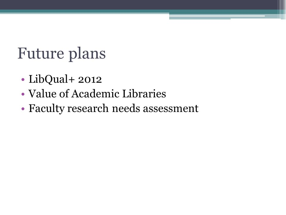 Future plans LibQual+ 2012 Value of Academic Libraries Faculty research needs assessment