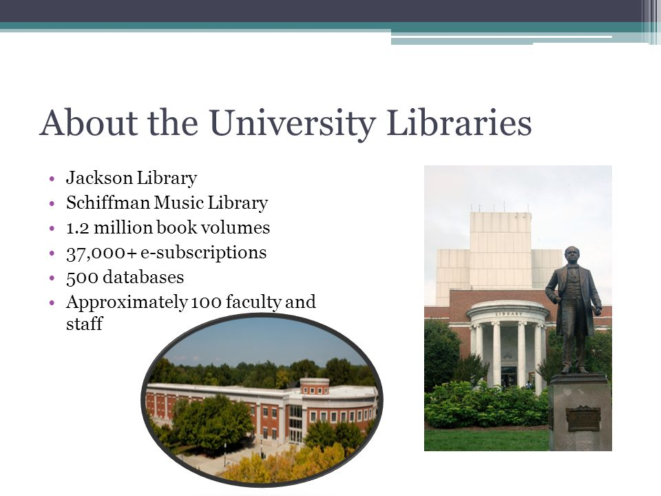 About the University Libraries Jackson Library Schiffman Music Library 1.2 million book volumes 37,000+ e-subscriptions 500 databases Approximately 100 faculty and staff