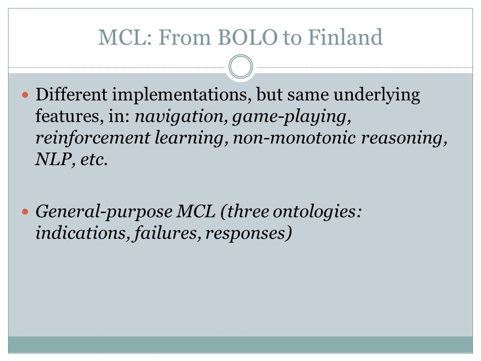 MCL: From BOLO to Finland Different implementations, but same underlying features, in: navigation, game-playing, reinforcement learning, non-monotonic reasoning, NLP, etc.
