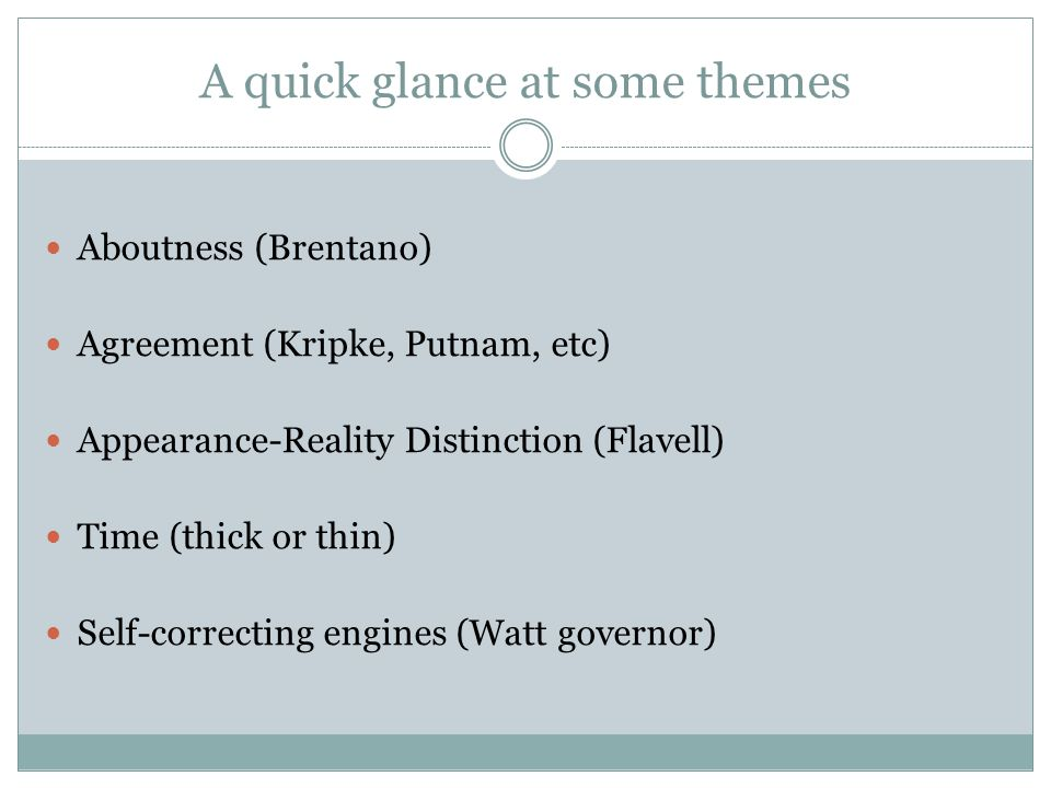 A quick glance at some themes Aboutness (Brentano) Agreement (Kripke, Putnam, etc) Appearance-Reality Distinction (Flavell) Time (thick or thin) Self-correcting engines (Watt governor)