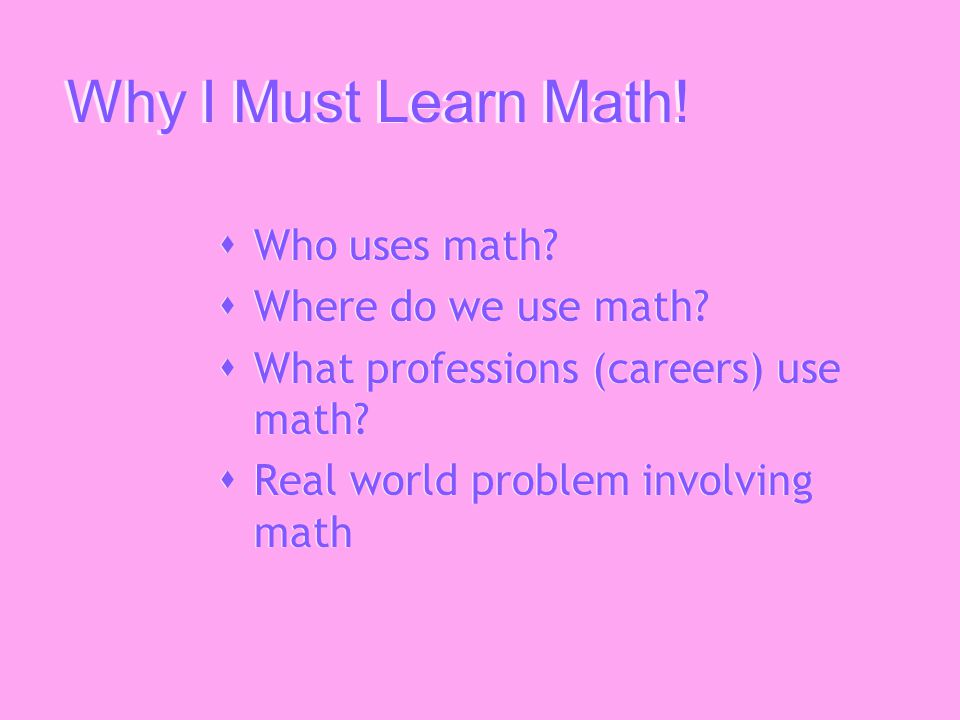 Why I Must Learn Math. Who uses math.  Where do we use math.