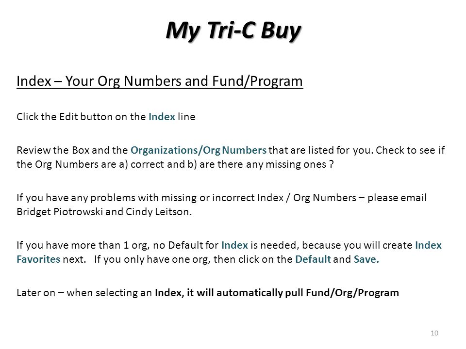 My Tri-C Buy Index – Your Org Numbers and Fund/Program Click the Edit button on the Index line Review the Box and the Organizations/Org Numbers that are listed for you.
