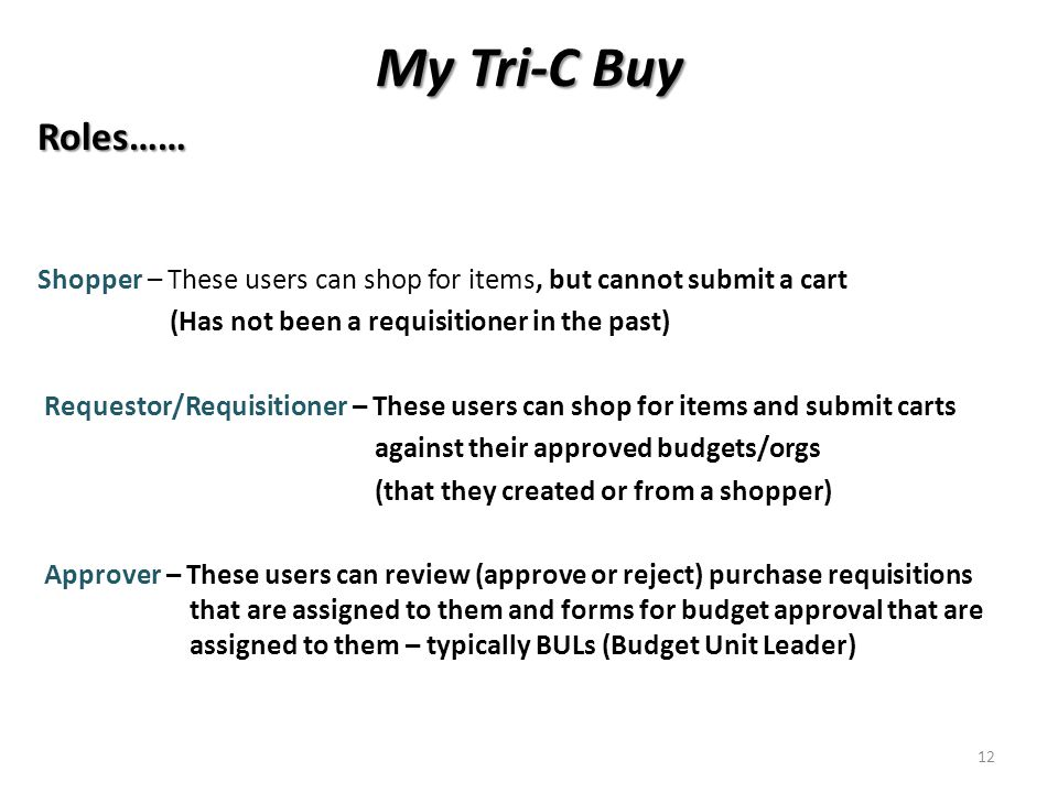 My Tri-C Buy Roles…… Shopper – These users can shop for items, but cannot submit a cart (Has not been a requisitioner in the past) Requestor/Requisitioner – These users can shop for items and submit carts against their approved budgets/orgs (that they created or from a shopper) Approver – These users can review (approve or reject) purchase requisitions that are assigned to them and forms for budget approval that are assigned to them – typically BULs (Budget Unit Leader) 12