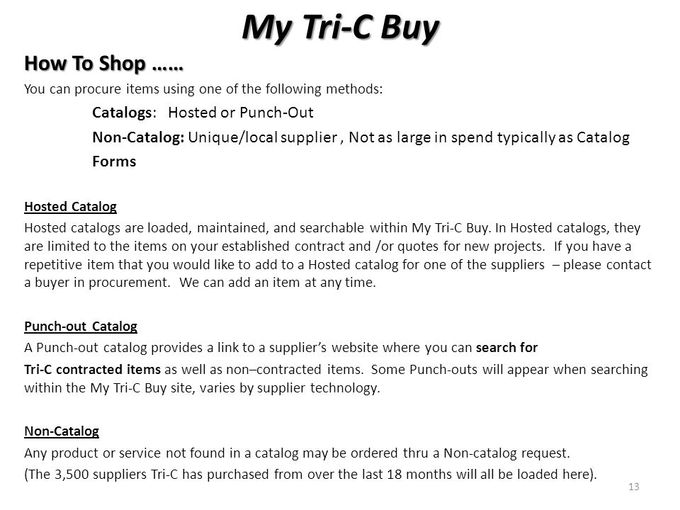 My Tri-C Buy How To Shop …… You can procure items using one of the following methods: Catalogs: Hosted or Punch-Out Non-Catalog: Unique/local supplier, Not as large in spend typically as Catalog Forms Hosted Catalog Hosted catalogs are loaded, maintained, and searchable within My Tri-C Buy.