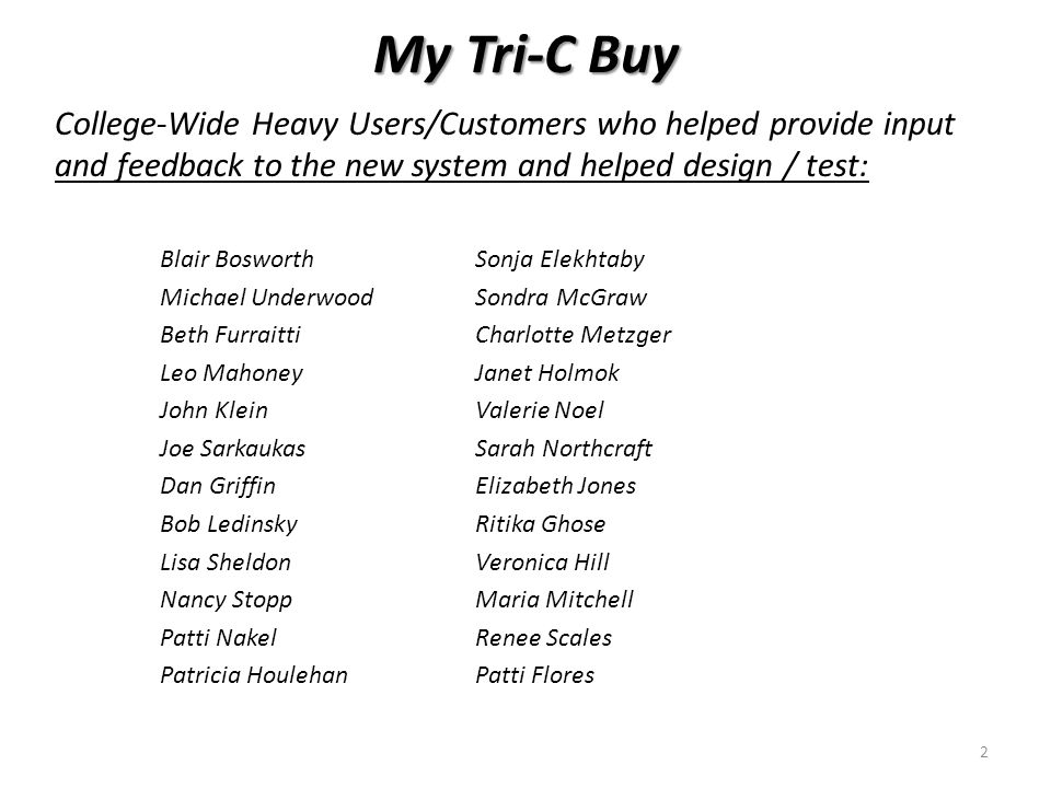 My Tri-C Buy College-Wide Heavy Users/Customers who helped provide input and feedback to the new system and helped design / test: Blair BosworthSonja Elekhtaby Michael UnderwoodSondra McGraw Beth FurraittiCharlotte Metzger Leo MahoneyJanet Holmok John KleinValerie Noel Joe SarkaukasSarah Northcraft Dan GriffinElizabeth Jones Bob LedinskyRitika Ghose Lisa SheldonVeronica Hill Nancy StoppMaria Mitchell Patti NakelRenee Scales Patricia HoulehanPatti Flores 2