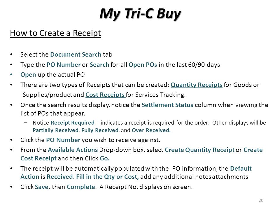 My Tri-C Buy How to Create a Receipt Select the Document Search tab Type the PO Number or Search for all Open POs in the last 60/90 days Open up the actual PO There are two types of Receipts that can be created: Quantity Receipts for Goods or Supplies/product and Cost Receipts for Services Tracking.