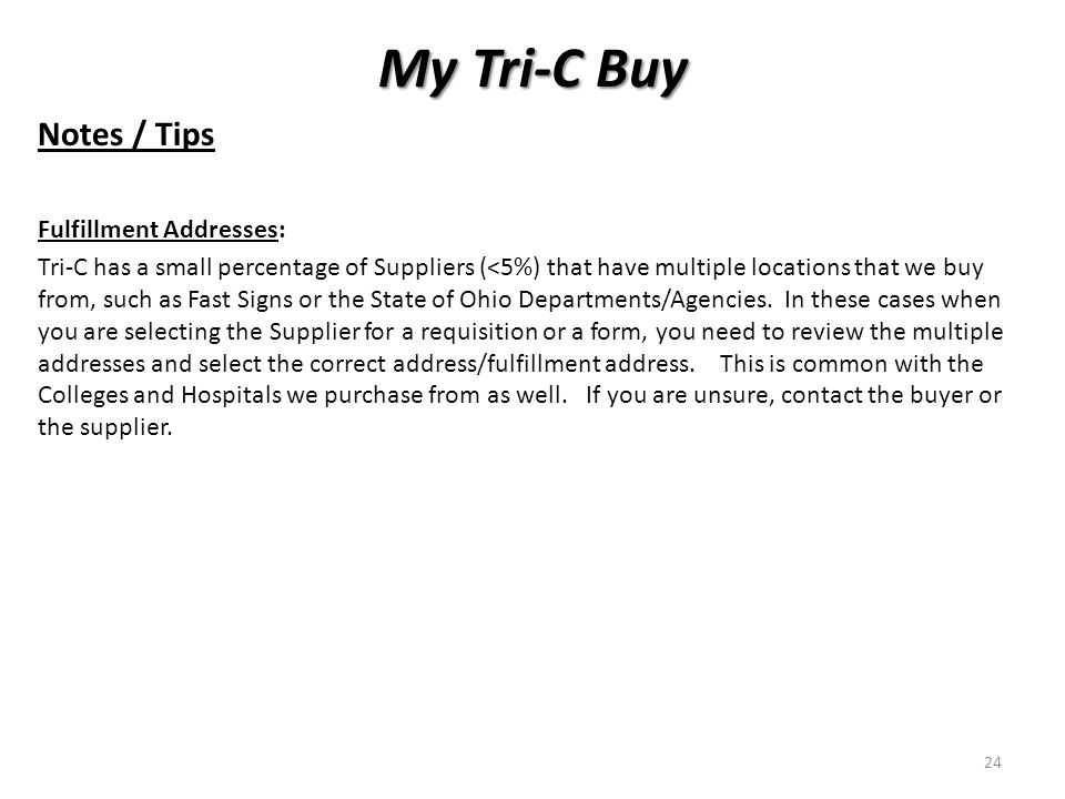 My Tri-C Buy Notes / Tips Fulfillment Addresses: Tri-C has a small percentage of Suppliers (<5%) that have multiple locations that we buy from, such as Fast Signs or the State of Ohio Departments/Agencies.