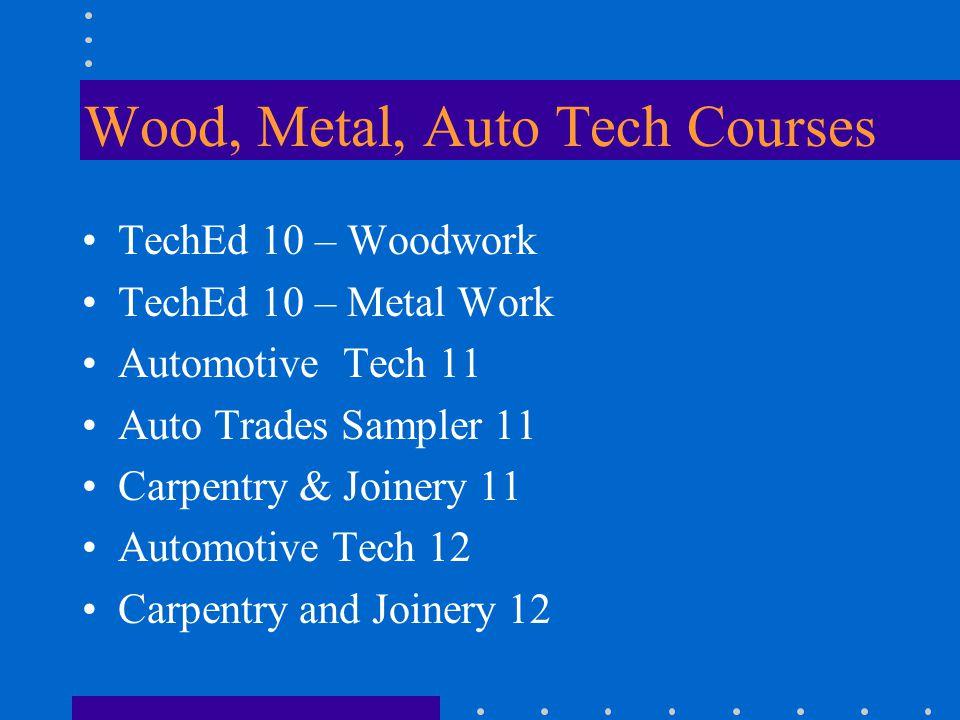 Wood, Metal, Auto Tech Courses TechEd 10 – Woodwork TechEd 10 – Metal Work Automotive Tech 11 Auto Trades Sampler 11 Carpentry & Joinery 11 Automotive Tech 12 Carpentry and Joinery 12