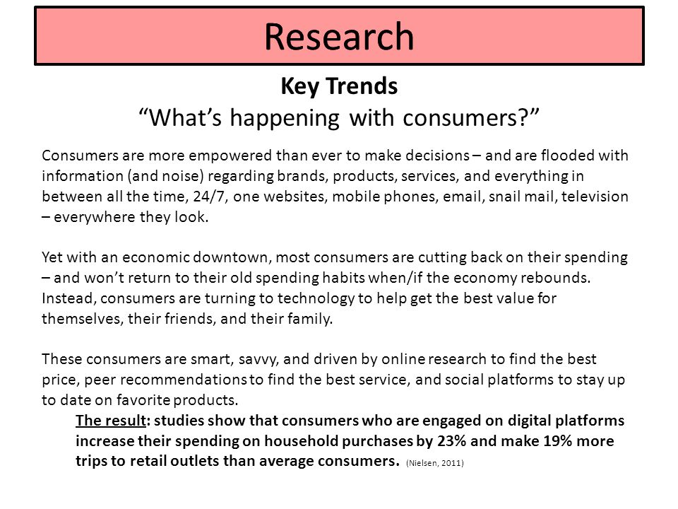 Key Trends What's happening with consumers Research Consumers are more empowered than ever to make decisions – and are flooded with information (and noise) regarding brands, products, services, and everything in between all the time, 24/7, one websites, mobile phones, email, snail mail, television – everywhere they look.