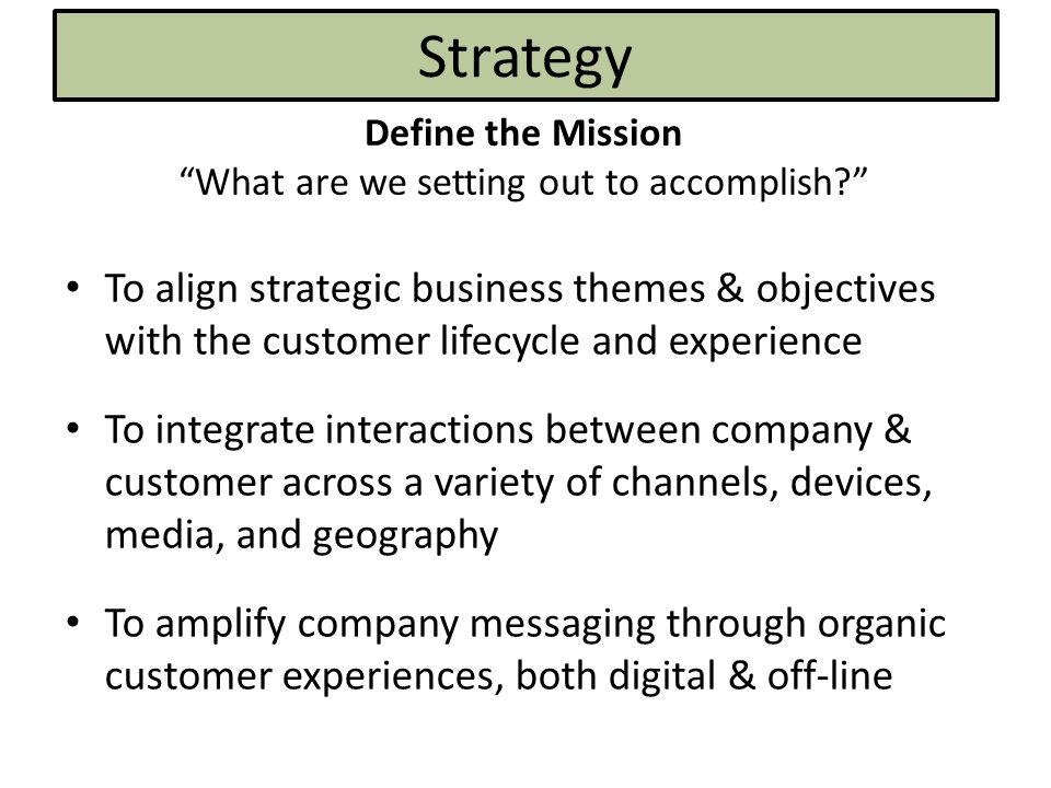 Strategy Define the Mission What are we setting out to accomplish? To align strategic business themes & objectives with the customer lifecycle and experience To integrate interactions between company & customer across a variety of channels, devices, media, and geography To amplify company messaging through organic customer experiences, both digital & off-line