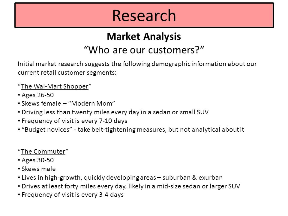 Research Market Analysis Who are our customers? Initial market research suggests the following demographic information about our current retail customer segments: The Wal-Mart Shopper Ages 26-50 Skews female – Modern Mom Driving less than twenty miles every day in a sedan or small SUV Frequency of visit is every 7-10 days Budget novices - take belt-tightening measures, but not analytical about it The Commuter Ages 30-50 Skews male Lives in high-growth, quickly developing areas – suburban & exurban Drives at least forty miles every day, likely in a mid-size sedan or larger SUV Frequency of visit is every 3-4 days