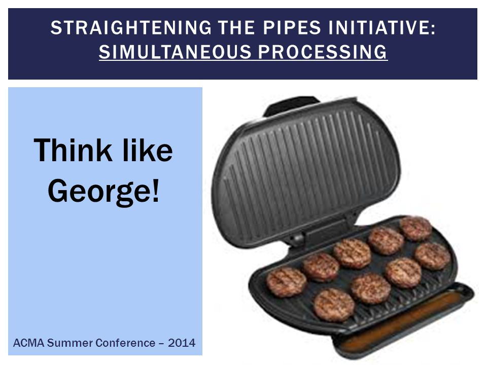 Think like George! ACMA Summer Conference – 2014 STRAIGHTENING THE PIPES INITIATIVE: SIMULTANEOUS PROCESSING
