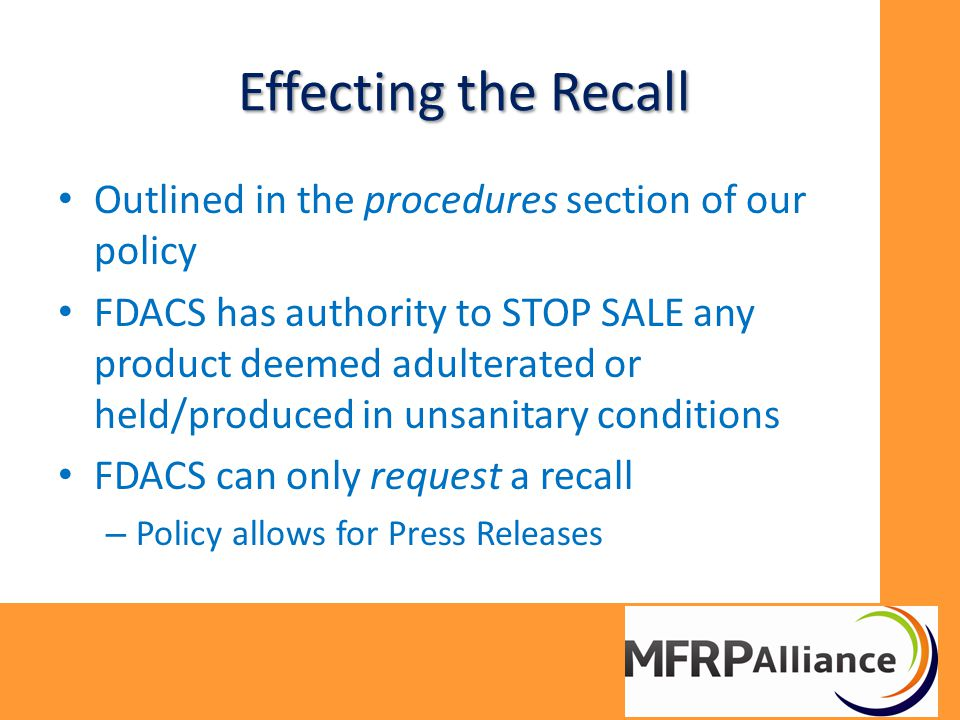 Effecting the Recall Outlined in the procedures section of our policy FDACS has authority to STOP SALE any product deemed adulterated or held/produced in unsanitary conditions FDACS can only request a recall – Policy allows for Press Releases