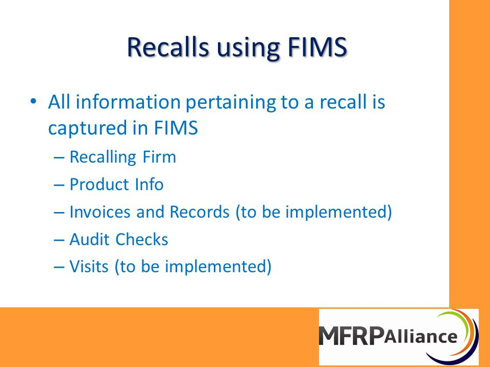 Recalls using FIMS All information pertaining to a recall is captured in FIMS – Recalling Firm – Product Info – Invoices and Records (to be implemented) – Audit Checks – Visits (to be implemented)