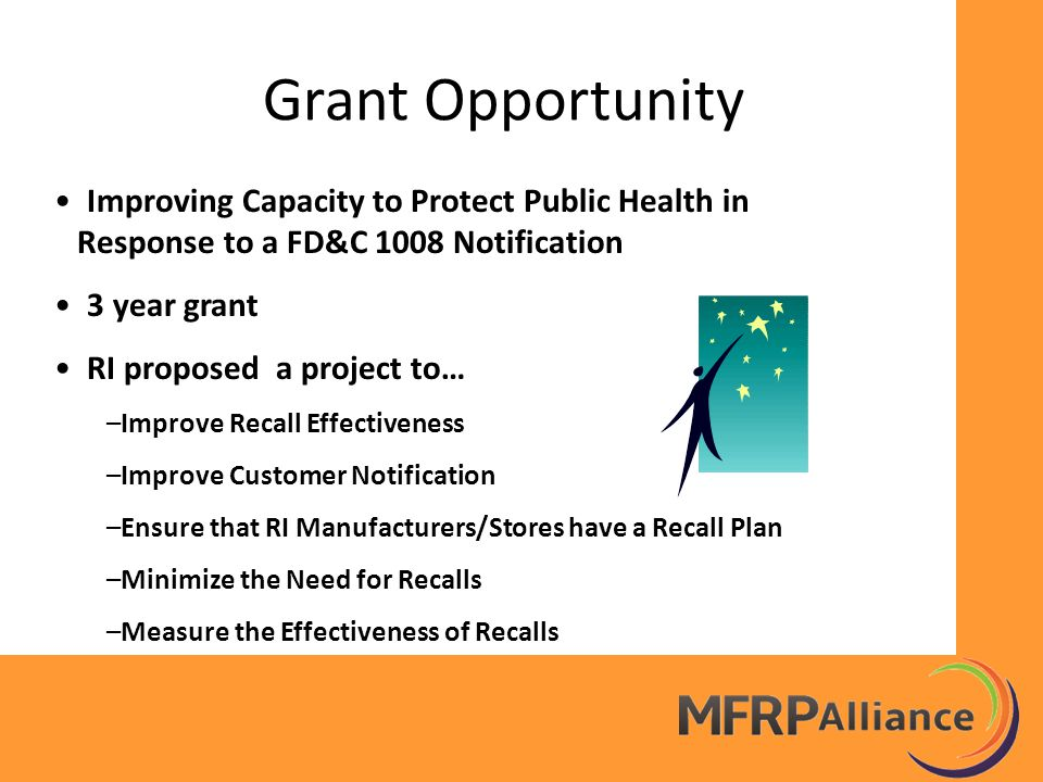 Grant Opportunity Improving Capacity to Protect Public Health in Response to a FD&C 1008 Notification 3 year grant RI proposed a project to… –Improve Recall Effectiveness –Improve Customer Notification –Ensure that RI Manufacturers/Stores have a Recall Plan –Minimize the Need for Recalls –Measure the Effectiveness of Recalls