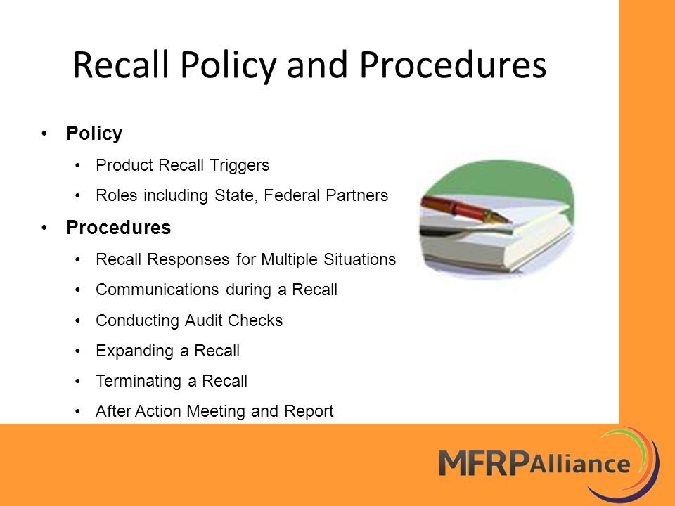 Recall Policy and Procedures Policy Product Recall Triggers Roles including State, Federal Partners Procedures Recall Responses for Multiple Situations Communications during a Recall Conducting Audit Checks Expanding a Recall Terminating a Recall After Action Meeting and Report