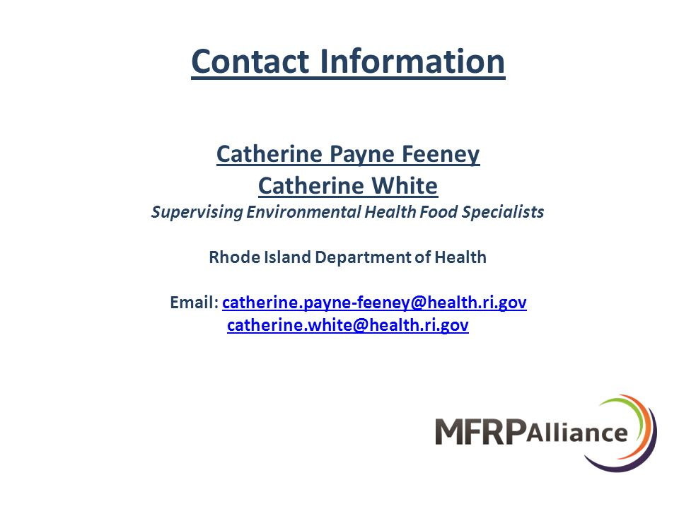 Contact Information Catherine Payne Feeney Catherine White Supervising Environmental Health Food Specialists Rhode Island Department of Health Email: catherine.payne-feeney@health.ri.govcatherine.payne-feeney@health.ri.gov catherine.white@health.ri.gov