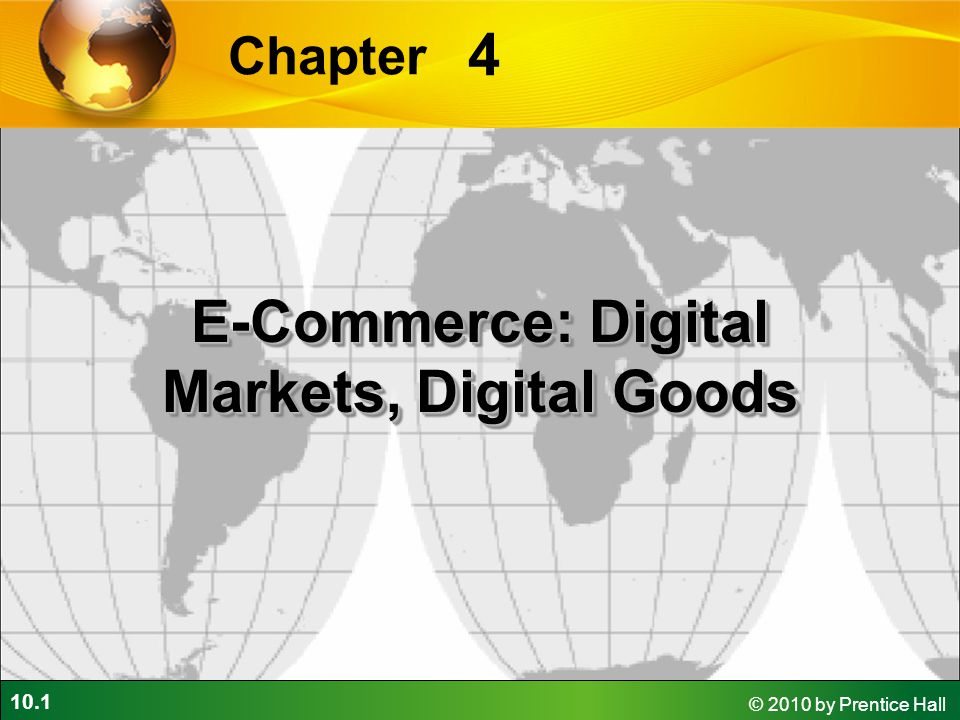 10.1 © 2010 by Prentice Hall 4 Chapter E-Commerce: Digital Markets, Digital Goods