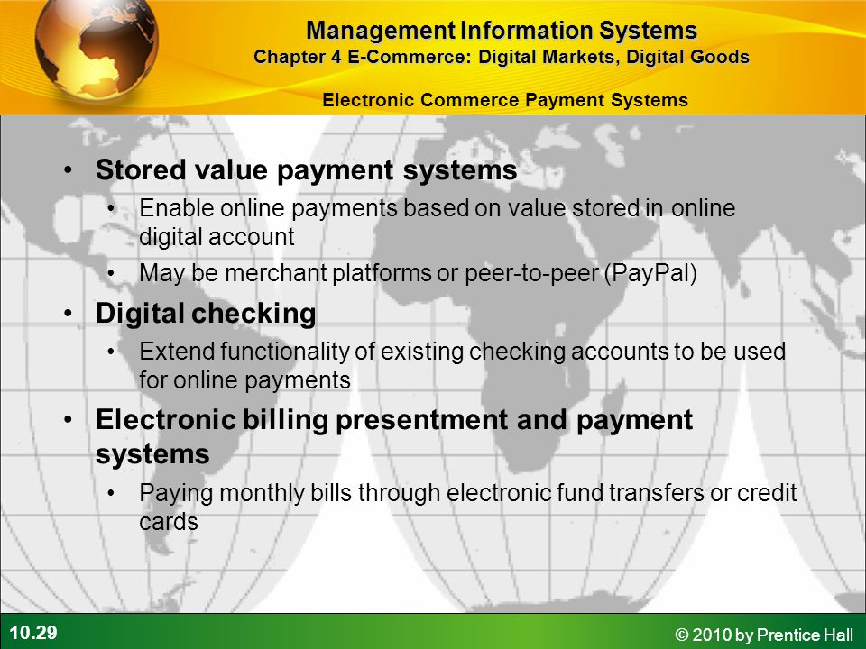 10.29 © 2010 by Prentice Hall Electronic Commerce Payment Systems Stored value payment systems Enable online payments based on value stored in online