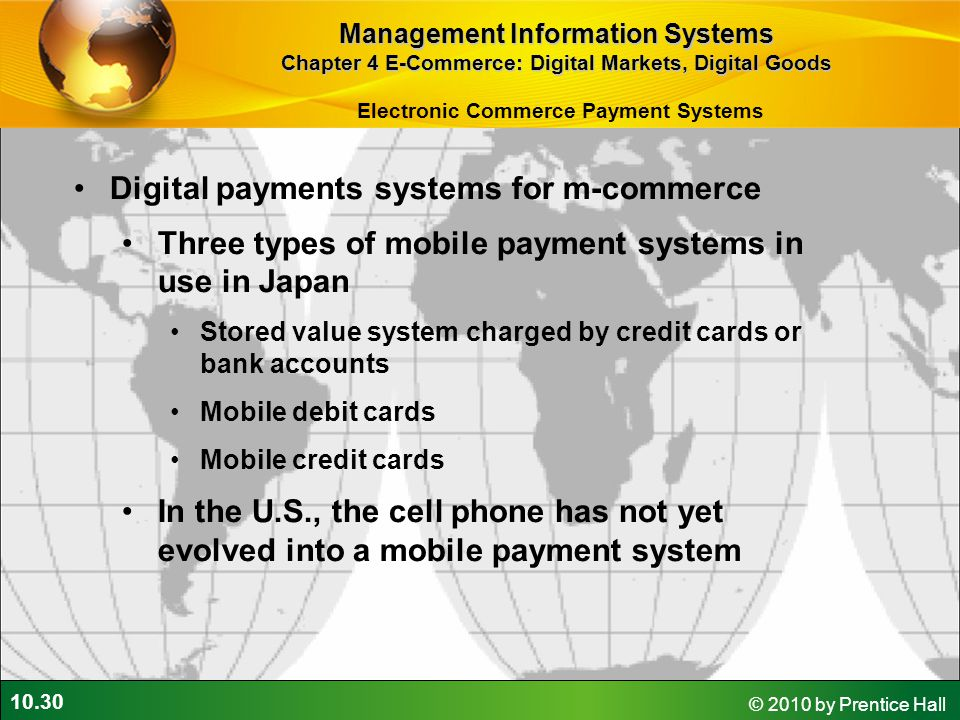 10.30 © 2010 by Prentice Hall Digital payments systems for m-commerce Three types of mobile payment systems in use in Japan Stored value system charge
