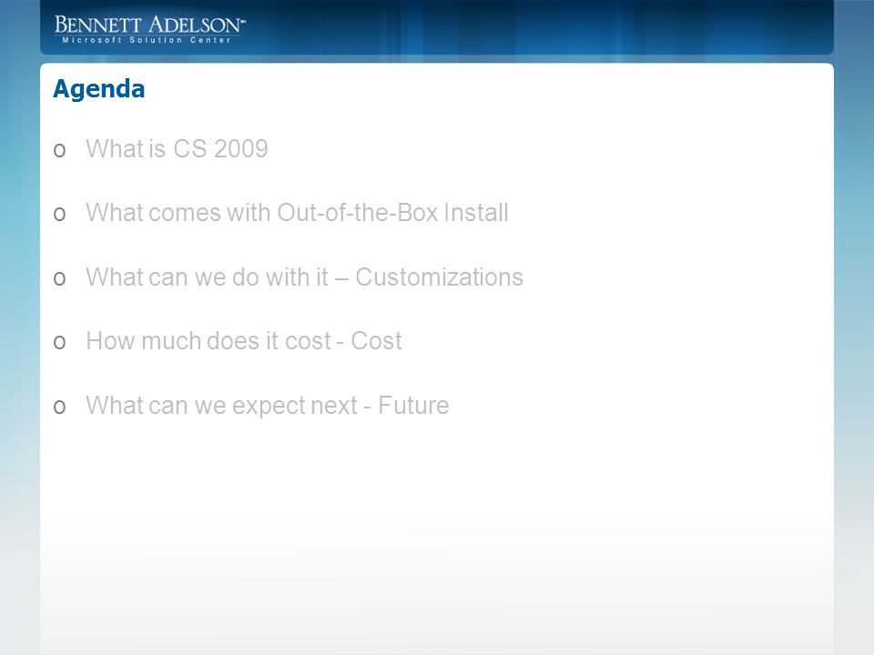 Agenda oWhat is CS 2009 oWhat comes with Out-of-the-Box Install oWhat can we do with it – Customizations oHow much does it cost - Cost oWhat can we expect next - Future