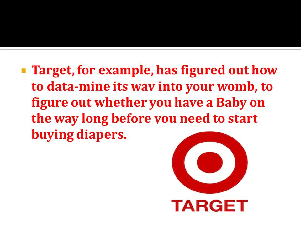  Target, for example, has figured out how to data-mine its wav into your womb, to figure out whether you have a Baby on the way long before you need to start buying diapers.